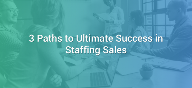 3 Paths to Ultimate Success in Staffing Sales