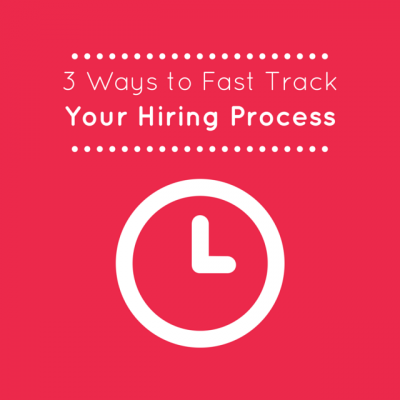 3 Ways to Fast Track Your Hiring Process