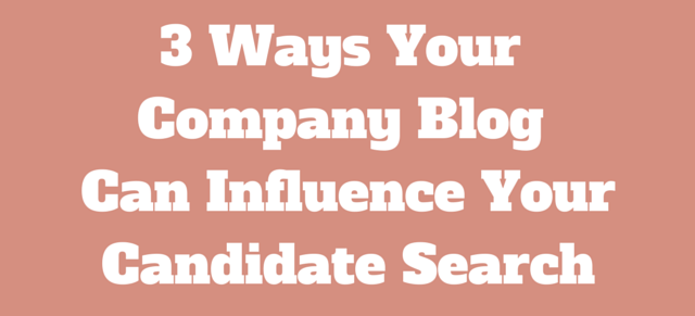 3 Ways Your Company Blog Can Influence Your Candidate Search