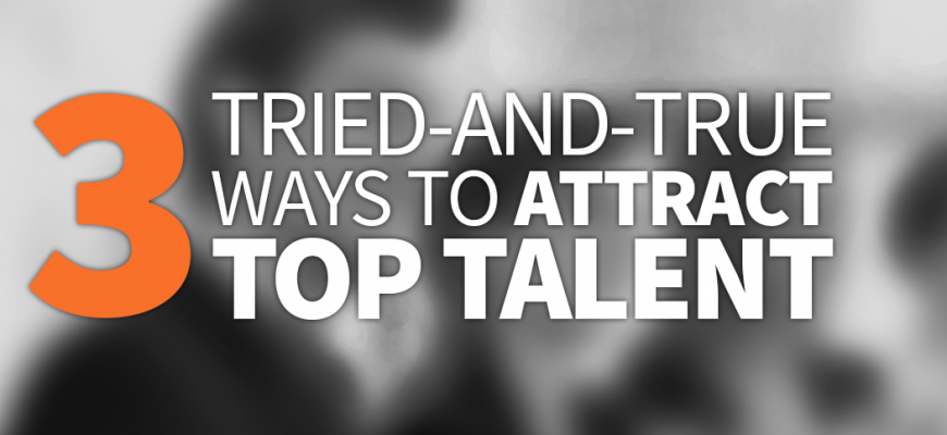 3-tried-and-true-ways-to-attract-top-talent