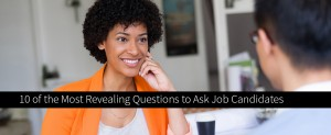 10 of the Most Revealing Questions to Ask Job Candidates