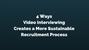4 Creative Ways Video Interviewing Creates a More Sustainable Recruitment Process