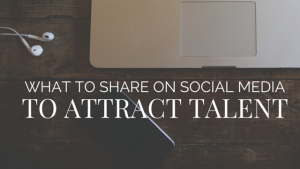 What to Share on Social Media to Attract Talent