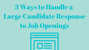 3 Ways to Handle a Large Candidate Response to Job Openings