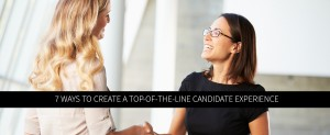 7 Ways to Create a Top-of-the-Line Candidate Experience