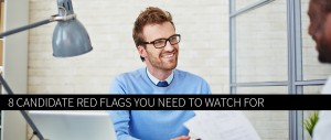 8 Candidate Red Flags You Need to Watch For