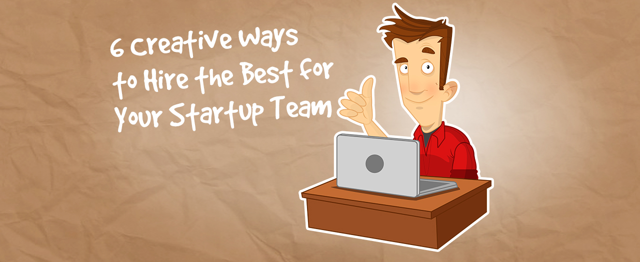 6 Creative Ways to Hire the Best for Your Startup Team