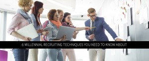 6 Millennial Recruiting Techniques You Need to Know About