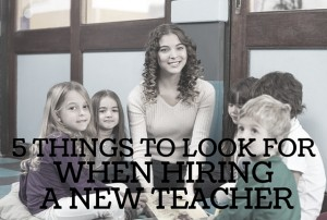 5 THINGS TO LOOK FOR WHEN HIRING NEW TEACHERS