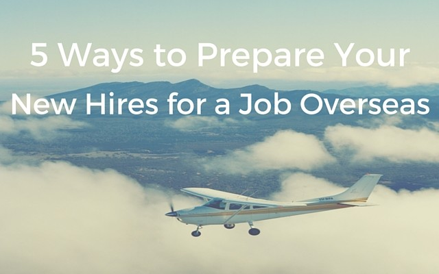5 Ways to Prepare New Hires for Jobs Overseas