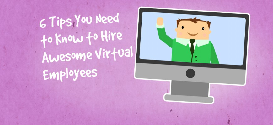 6 Tips You Need to Know to Hire Awesome Virtual Employees