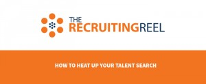 The-Recruiting-Reel-How-to-Heat-Up-Your-Talent-Search