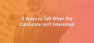 5 Ways to Tell When the Candidate Isn't Interested