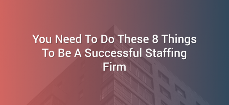 You Need To Do These 8 Things To Be A Successful Staffing Firm