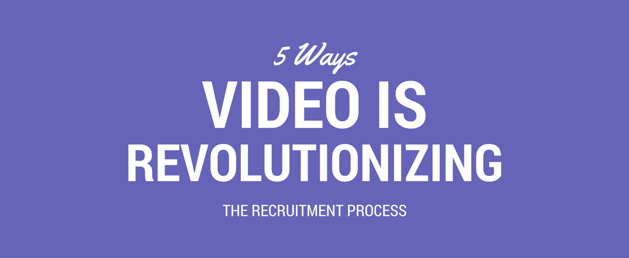 5 Ways Video is Revolutionizing the Recruitment Process
