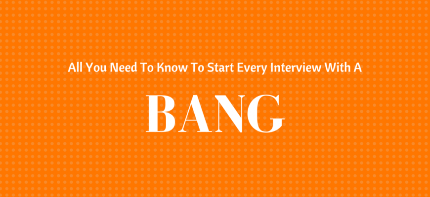 All You Need To Know To Start Every Interview With A Bang