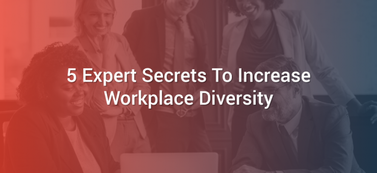5 Expert Secrets To Increase Workplace Diversity