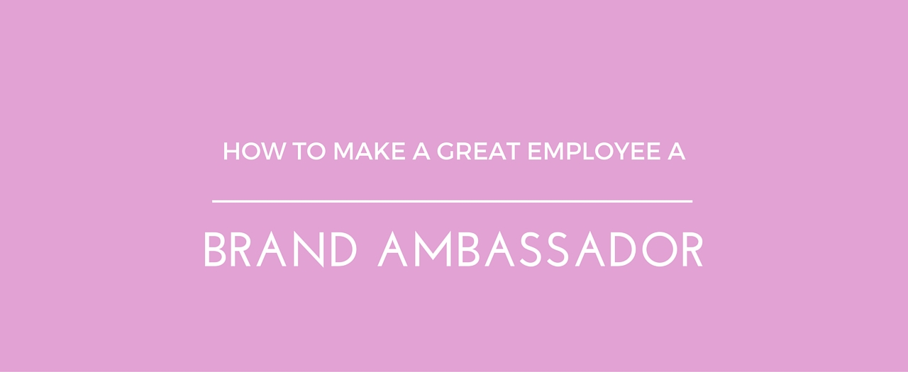 How To Make A Great Employee A Brand Ambassador