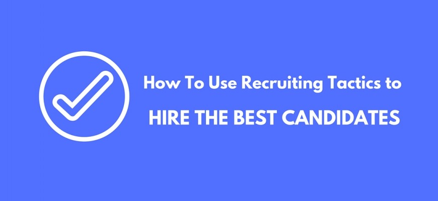 How To Use Recruiting Tactics to Hire The Best Candidates