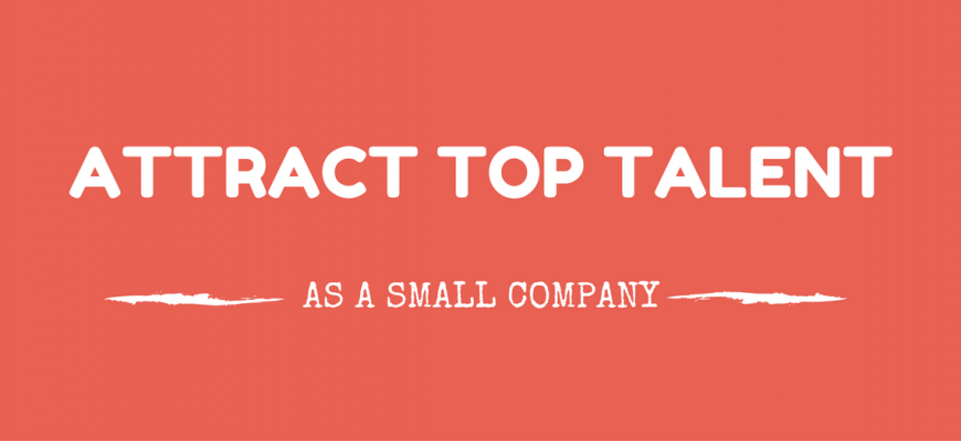 Attract Top Talent As A Small Company