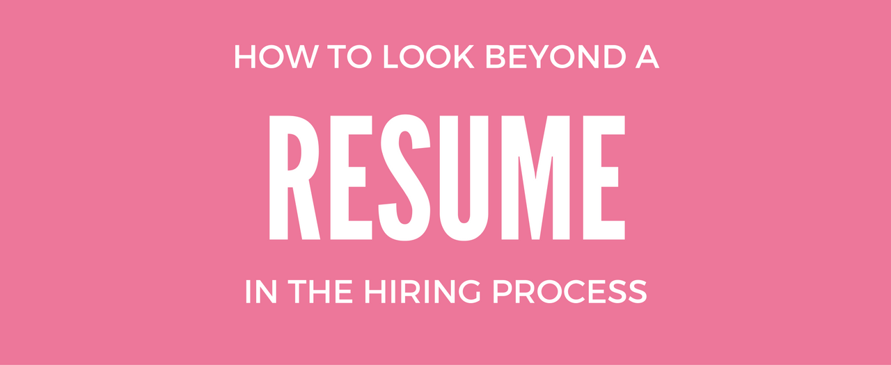 How To Look Beyond A Resume In The Hiring Process