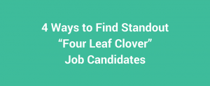 "4 Ways to Find Standout ""Four Leaf Clover"" Job Candidates"