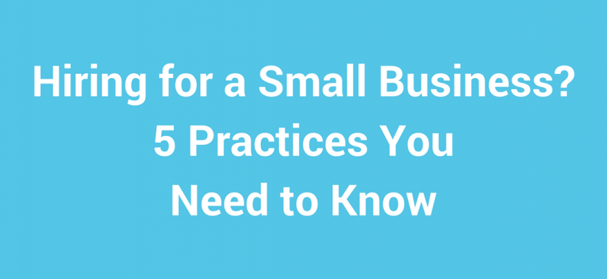 Hiring for a Small Business 5 Practices You Need to Know