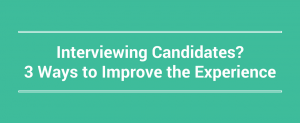 Interviewing Candidates 3 Ways to Improve the Experience