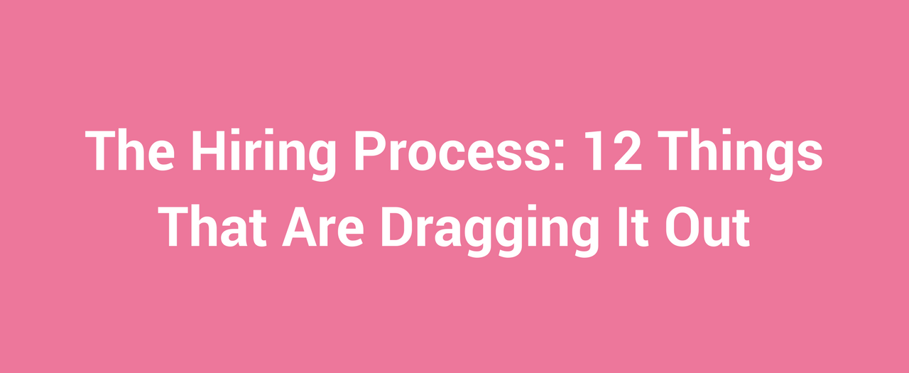 The Hiring Process 12 Things That Are Dragging