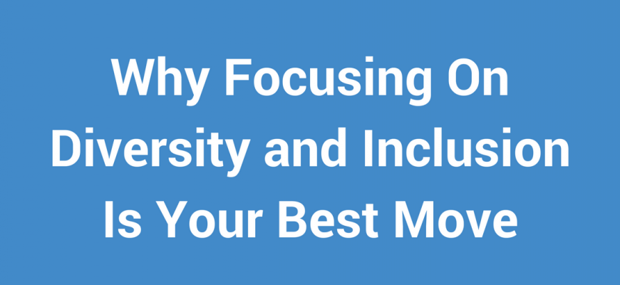 Why Focusing On Diversity and Inclusion Is Your Best Move