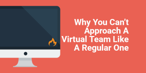 Why You Can't Approach A Virtual Team Like A Regular One