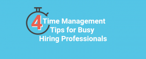 Time Management Tips for Busy Hiring Professionals