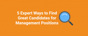 5 Expert Ways to Find Great Candidates for Management Positions