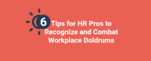 6 Tips for HR Pros to Recognize and Combat Workplace Doldrums