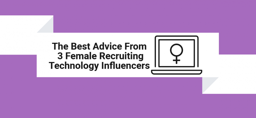 The Best Advice From 3 Female Recruiting Technology Influencers