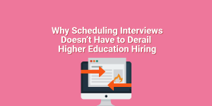 Why Scheduling Interviews Doesn't Have to Derail Higher Education Hiring