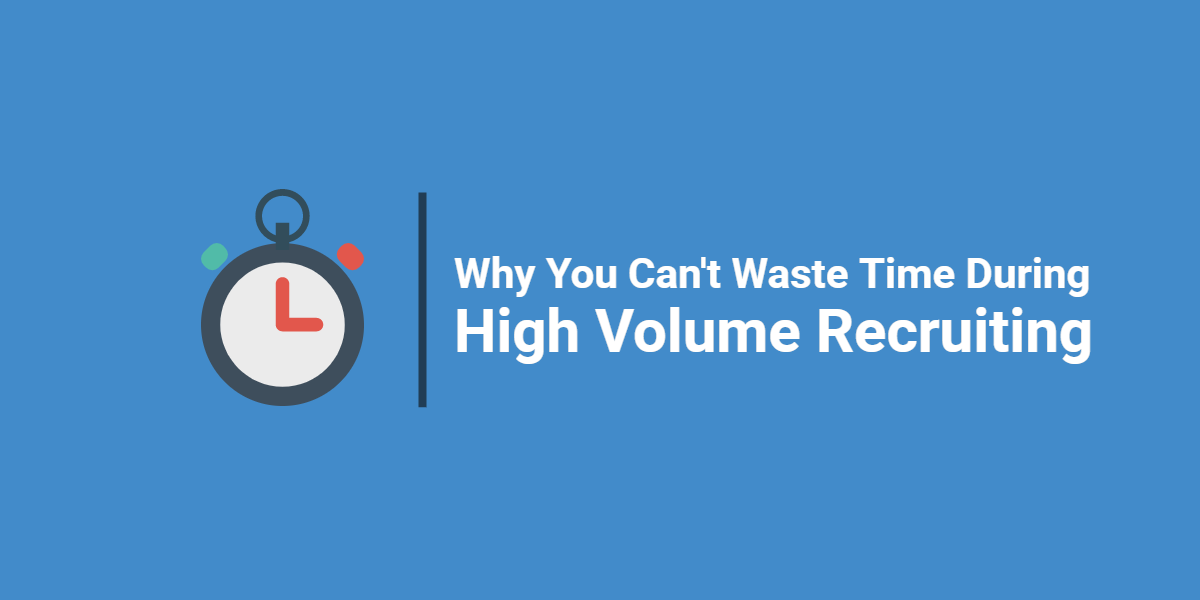 Why You Can't Waste Time During High Volume Recruiting
