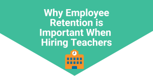 Why Employee Retention is Important When Hiring Teachers