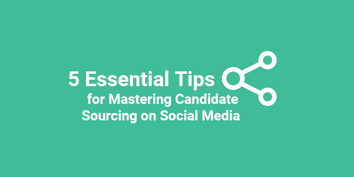 5 Essential Tips for Mastering Candidate Sourcing on Social Media