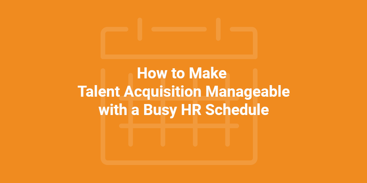 How to Make Talent Acquisition Manageable with a Busy HR Schedule