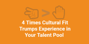 4 Times Cultural Fit Trumps Experience in Your Talent Pool