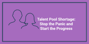 Talent Pool Shortage- Stop the Panic and Start the Progress