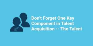 Don't Forget One Key Component in Talent Acquisition -- The Talent