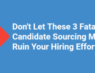 Don't Let These 3 Fatal Candidate Sourcing Mistakes Ruin Your Hiring Efforts