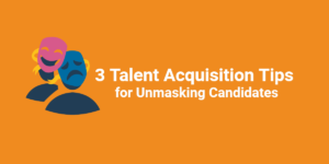 3 Talent Acquisition Tips for Unmasking Candidates