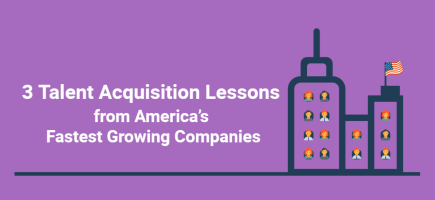3 Talent Acquisition Lessons from America's Fastest Growing Companies