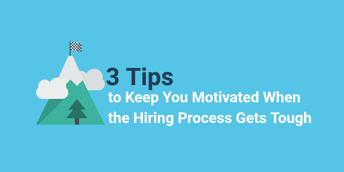 3 Tips to Keep You Motivated When the Hiring Process Gets Tough