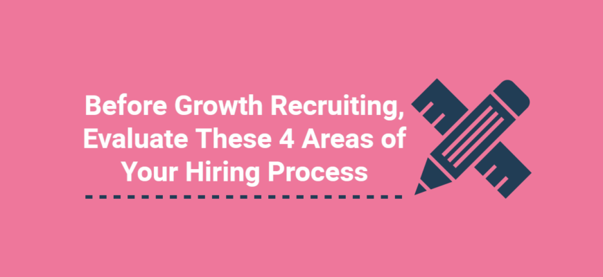 Before Growth Recruiting, Evaluate These 4 Areas of Your Hiring Process