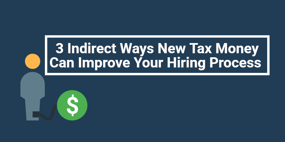 3 Indirect Ways New Tax Money Can Improve Your Hiring Process