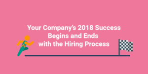 Your Company's 2018 Success Begins and Ends with the Hiring Process